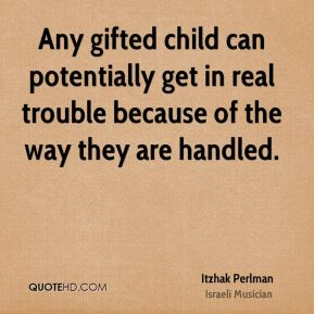 Itzhak Perlman - Any gifted child can potentially get in real trouble because of the way they are handled.