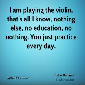 I am playing the violin, that's all I know, nothing else, no education, no nothing. You just practice every day.