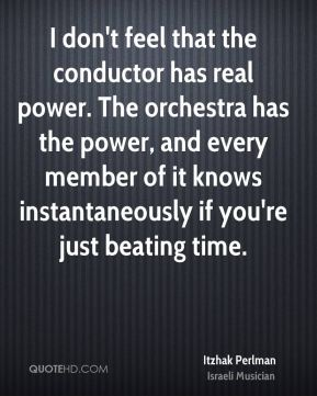 Itzhak Perlman - I don't feel that the conductor has real power. The orchestra has the power, and every member of it knows instantaneously if you're just beating time.