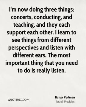 Itzhak Perlman - I'm now doing three things: concerts, conducting, and teaching, and they each support each other. I learn to see things from different perspectives and listen with different ears. The most important thing that you need to do is really listen.