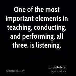 Itzhak Perlman - One of the most important elements in teaching, conducting, and performing, all three, is listening.