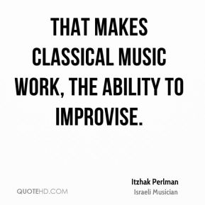 Itzhak Perlman - That makes classical music work, the ability to improvise.