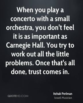 Itzhak Perlman - When you play a concerto with a small orchestra, you don't feel it is as important as Carnegie Hall. You try to work out all the little problems. Once that's all done, trust comes in.