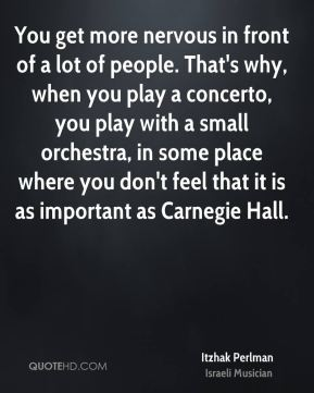 Itzhak Perlman - You get more nervous in front of a lot of people. That's why, when you play a concerto, you play with a small orchestra, in some place where you don't feel that it is as important as Carnegie Hall.