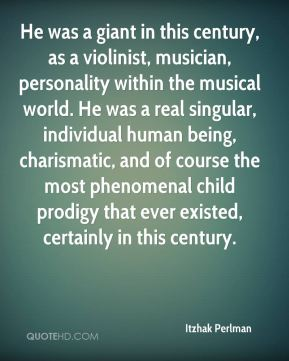 Itzhak Perlman - He was a giant in this century, as a violinist, musician, personality within the musical world. He was a real singular, individual human being, charismatic, and of course the most phenomenal child prodigy that ever existed, certainly in this century.