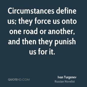 Circumstances define us; they force us onto one road or another, and then they punish us for it.