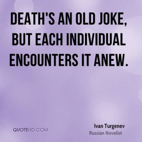 Ivan Turgenev - Death's an old joke, but each individual encounters it anew.