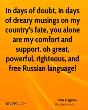 Ivan Turgenev - In days of doubt, in days of dreary musings on my country's fate, you alone are my comfort and support, oh great, powerful, righteous, and free Russian language!