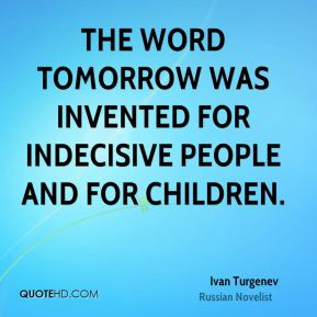 Ivan Turgenev - The word tomorrow was invented for indecisive people and for children.