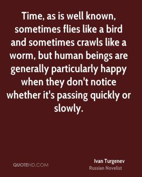 Ivan Turgenev - Time, as is well known, sometimes flies like a bird and sometimes crawls like a worm, but human beings are generally particularly happy when they don't notice whether it's passing quickly or slowly.