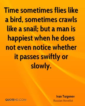 Ivan Turgenev - Time sometimes flies like a bird, sometimes crawls like a snail; but a man is happiest when he does not even notice whether it passes swiftly or slowly.