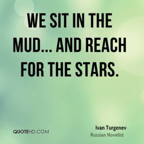 Ivan Turgenev - We sit in the mud... and reach for the stars.