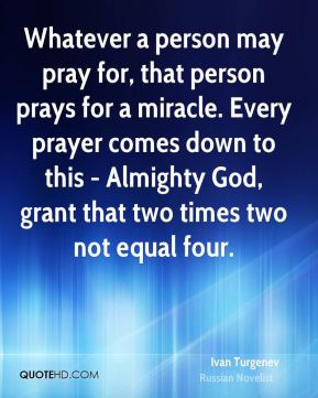 Ivan Turgenev - Whatever a person may pray for, that person prays for a miracle. Every prayer comes down to this - Almighty God, grant that two times two not equal four.