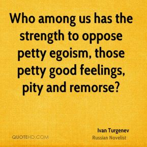 Ivan Turgenev - Who among us has the strength to oppose petty egoism, those petty good feelings, pity and remorse?