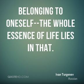 Ivan Turgenev - Belonging to oneself--the whole essence of life lies in that.