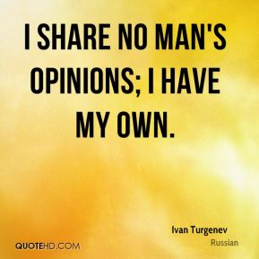 Ivan Turgenev - I share no man's opinions; I have my own.