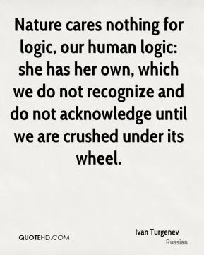 Ivan Turgenev - Nature cares nothing for logic, our human logic: she has her own, which we do not recognize and do not acknowledge until we are crushed under its wheel.