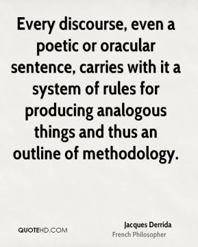Jacques Derrida - Every discourse, even a poetic or oracular sentence, carries with it a system of rules for producing analogous things and thus an outline of methodology.