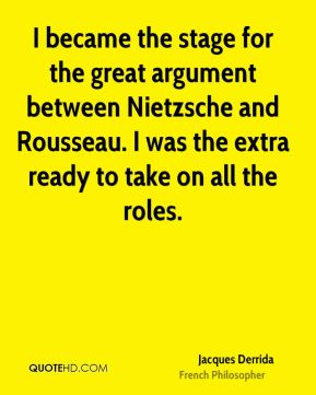 I became the stage for the great argument between Nietzsche and Rousseau. I was the extra ready to take on all the roles.