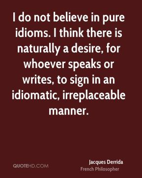 Jacques Derrida - I do not believe in pure idioms. I think there is naturally a desire, for whoever speaks or writes, to sign in an idiomatic, irreplaceable manner.