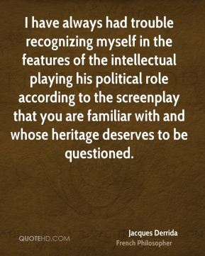 Jacques Derrida - I have always had trouble recognizing myself in the features of the intellectual playing his political role according to the screenplay that you are familiar with and whose heritage deserves to be questioned.