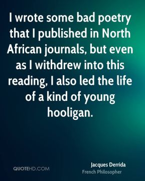 I wrote some bad poetry that I published in North African journals, but even as I withdrew into this reading, I also led the life of a kind of young hooligan.