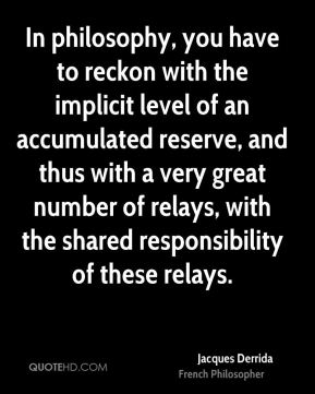 In philosophy, you have to reckon with the implicit level of an accumulated reserve, and thus with a very great number of relays, with the shared responsibility of these relays.