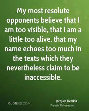 My most resolute opponents believe that I am too visible, that I am a little too alive, that my name echoes too much in the texts which they nevertheless claim to be inaccessible.