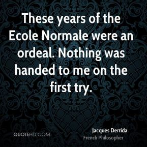 These years of the Ecole Normale were an ordeal. Nothing was handed to me on the first try.