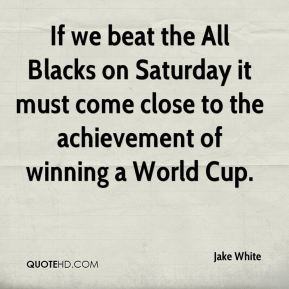 Jake White - If we beat the All Blacks on Saturday it must come close to the achievement of winning a World Cup.