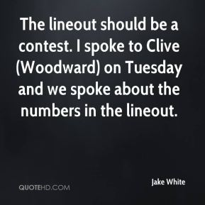 Jake White - The lineout should be a contest. I spoke to Clive (Woodward) on Tuesday and we spoke about the numbers in the lineout.