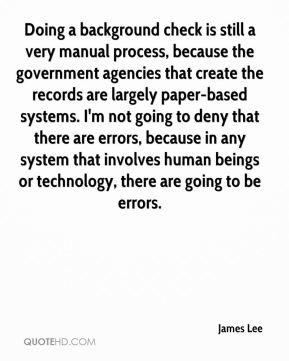 James Lee - Doing a background check is still a very manual process, because the government agencies that create the records are largely paper-based systems. I'm not going to deny that there are errors, because in any system that involves human beings or technology, there are going to be errors.