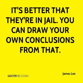 James Lee - It's better that they're in jail. You can draw your own conclusions from that.