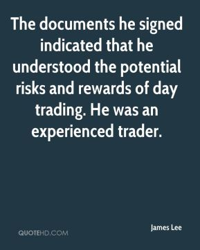 James Lee - The documents he signed indicated that he understood the potential risks and rewards of day trading. He was an experienced trader.