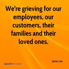 We're grieving for our employees, our customers, their families and their loved ones.