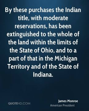 James Monroe - By these purchases the Indian title, with moderate reservations, has been extinguished to the whole of the land within the limits of the State of Ohio, and to a part of that in the Michigan Territory and of the State of Indiana.