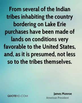 James Monroe - From several of the Indian tribes inhabiting the country bordering on Lake Erie purchases have been made of lands on conditions very favorable to the United States, and, as it is presumed, not less so to the tribes themselves.