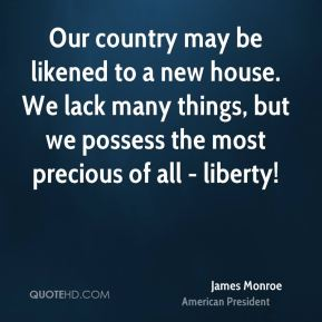 Our country may be likened to a new house. We lack many things, but we possess the most precious of all - liberty!