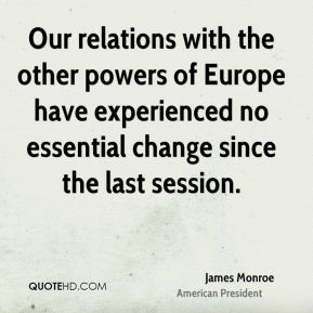 James Monroe - Our relations with the other powers of Europe have experienced no essential change since the last session.