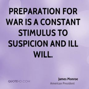 Preparation for war is a constant stimulus to suspicion and ill will.
