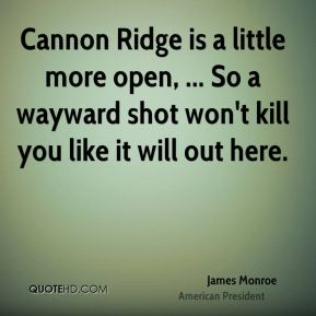 James Monroe - Cannon Ridge is a little more open, ... So a wayward shot won't kill you like it will out here.