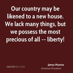 James Monroe - Our country may be likened to a new house. We lack many things, but we possess the most precious of all -- liberty!