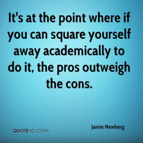 Jamie Newberg - It's at the point where if you can square yourself away academically to do it, the pros outweigh the cons.
