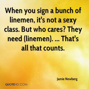 Jamie Newberg - When you sign a bunch of linemen, it's not a sexy class. But who cares? They need (linemen). ... That's all that counts.