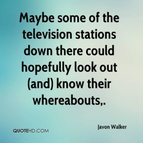 Javon Walker  - Maybe some of the television stations down there could hopefully look out (and) know their whereabouts.
