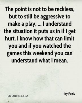 Jay Feely  - The point is not to be reckless, but to still be aggressive to make a play, ... I understand the situation it puts us in if I get hurt. I know how that can limit you and if you watched the games this weekend you can understand what I mean.