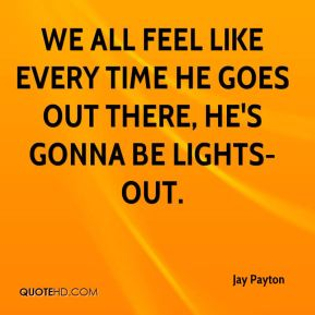 Jay Payton  - We all feel like every time he goes out there, he's gonna be lights-out.