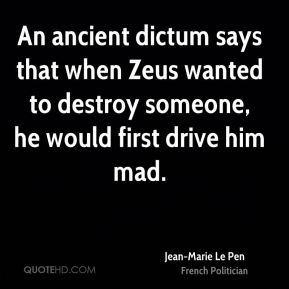An ancient dictum says that when Zeus wanted to destroy someone, he would first drive him mad.