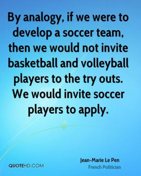 Jean-Marie Le Pen - By analogy, if we were to develop a soccer team, then we would not invite basketball and volleyball players to the try outs. We would invite soccer players to apply.