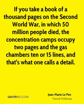 If you take a book of a thousand pages on the Second World War, in which 50 million people died, the concentration camps occupy two pages and the gas chambers ten or 15 lines, and that's what one calls a detail.